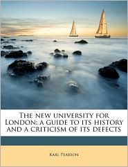 The New University For London; A Guide To Its History And A Criticism Of Its Defects - Karl Pearson