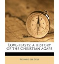 Love-Feasts; A History of the Christian Agape - Richard Lee Cole