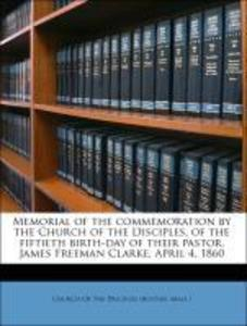Memorial of the commemoration by the Church of the Disciples, of the fiftieth birth-day of their pastor, James Freeman Clarke, April 4, 1860 als T... - Nabu Press