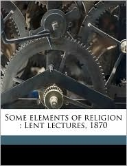 Some elements of religion: Lent lectures, 1870 - Henry Parry Liddon