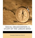 Social Organization; A Study of the Larger Mind - Charles Horton Cooley