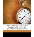 The Resolvents of Konig and Other Types of Symmetric Functions - Stanley Pulliam Shugert