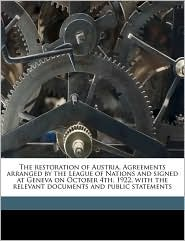The restoration of Austria. Agreements arranged by the League of Nations and signed at Geneva on October 4th, 1922, with the relevant documents and public statements - Created by League of Nations