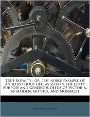True royalty: or, The noble example of an illustrious life, as seen in the lofty purpose and generous deeds of Victoria, as maiden, mother, and monarch - John William Kirton