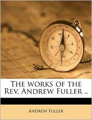 The Works Of The Rev. Andrew Fuller. - Andrew Fuller
