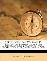 Speech of Hon. William D. Kelley, of Pennsylvania on protection to American labor; - William D. 1814-1890 Kelley
