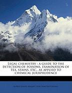 Legal Chemistry: A Guide to the Detection of Poisons, Examination of Tea, Stains, Etc., as Applied to Chemical Jurisprudence