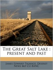 The Great Salt Lake: present and past - James Edward Talmage, Deseret News bkp CU-BANC