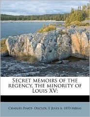 Secret Memoirs Of The Regency, The Minority Of Louis Xv; - Charles Pinot- Duclos, E Jules b. 1870 M ras