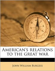 American's relations to the great war - John William Burgess