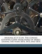 Arizona as It Is Or, the Coming Country. Comp. from Notes of Travel During the Years 1874, 1875, and 1876