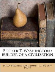 Booker T. Washington: builder of a civilization - Emmett J. 1873-1957 Scott, Lyman Beecher Stowe