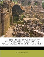 The beginnings of Christianity with a view of the state of the Roman world at the birth of Christ - George Park Fisher
