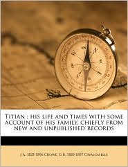 Titian: his life and times with some account of his family, chiefly from new and unpublished records Volume 2 - J A. 1825-1896 Crowe, G B. 1820-1897 Cavalcaselle