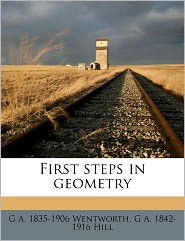First Steps In Geometry - G A. 1835-1906 Wentworth, G A. 1842-1916 Hill
