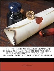 The First Lines Of English Grammar; Being A Brief Abstract Of The Author's Larger Work [Institutes Of English Grammer] Designed For Young Learners - Goold Brown