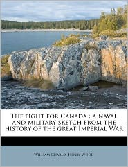 The Fight For Canada - William Charles Henry Wood