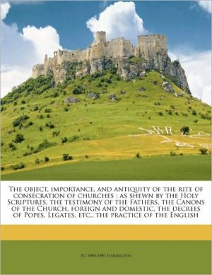 The object, importance, and antiquity of the rite of consecration of churches: as shewn by the Holy Scriptures, the testimony of the Fathers, the Canons of the Church, foreign and domestic, the decrees of Popes, Legates, etc, the practice of the English