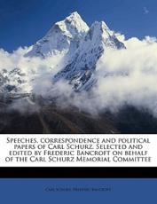 Speeches, Correspondence and Political Papers of Carl Schurz. Selected and Edited by Frederic Bancroft on Behalf of the Carl Schurz Memorial Committee - Carl Schurz, Frederic Bancroft