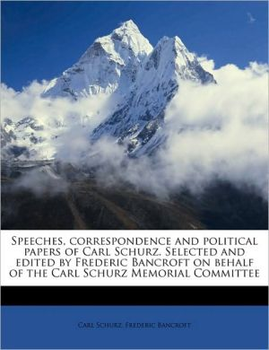 Speeches, correspondence and political papers of Carl Schurz. Selected and edited by Frederic Bancroft on behalf of the Carl Schurz Memorial Committee Volume 3