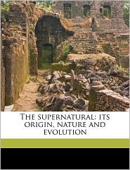 The supernatural: its origin, nature and evolution Volume 1 - John H King