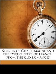 Stories of Charlemagne and the twelve peers of France: from the old romances - Alfred John Church