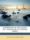 A Harmony of the Essays, Etc. Arranged by Edward Arber - Francis Bacon