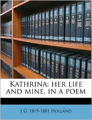Kathrina: her life and mine, in a poem - J G. 1819-1881 Holland