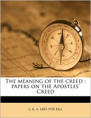 The meaning of the creed: papers on the Apostles' Creed - G K. A. 1883-1958 Bell