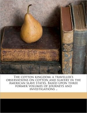 The Cotton Kingdom: A Traveller's Observations on Cotton and Slavery in the American Slave States. Based Upon Three Former Volumes of Jour - Frederick Law Olmsted