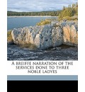 A Breiffe Narration of the Services Done to Three Noble Ladyes - Gilbert Blackhall