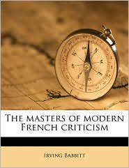 The masters of modern French criticism - Irving Babbitt