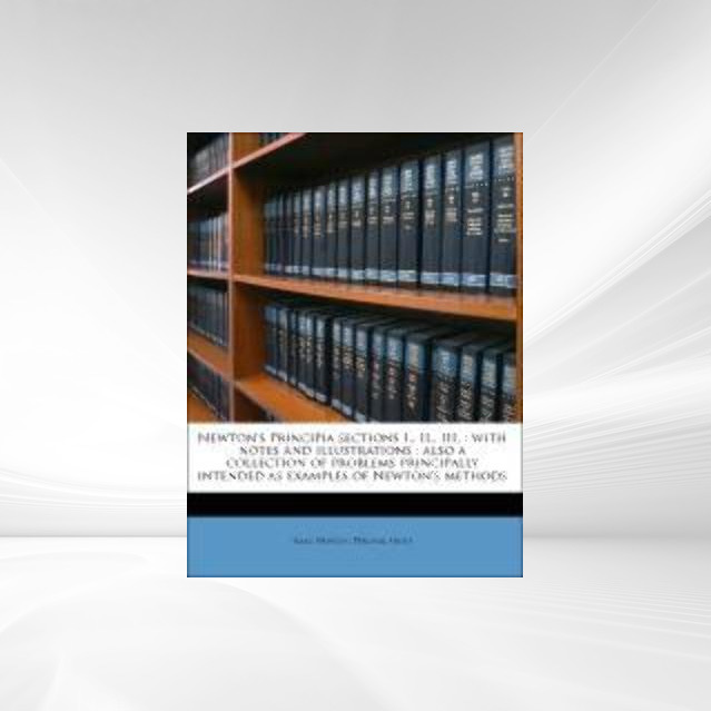 Newton´s Principia sections I., II., III. : with notes and illustrations : also a collection of problems principally intended as examples of Newto... - Nabu Press