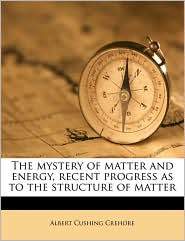The mystery of matter and energy, recent progress as to the structure of matter - Albert Cushing Crehore