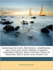 Anonymous plays. 3rd series, comprising: Jack Juggler; King Darius; Gammer Gurton's needle; New custom; Trial of treasure; Note-book and word-list - John Stephen Farmer