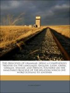 The principles of grammar : being a compendious treatise on the languages, English, Latin, Greek, German, Spanish, and French. Founded on the immu... - Nabu Press
