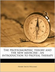The proteomorphic theory and the new medicine: an introduction to proteal therapy - Henry Smith Williams