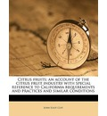 Citrus Fruits; An Account of the Citrus Fruit Industry with Special Reference to California Requirements and Practices and Similar Conditions - John Eliot Coit