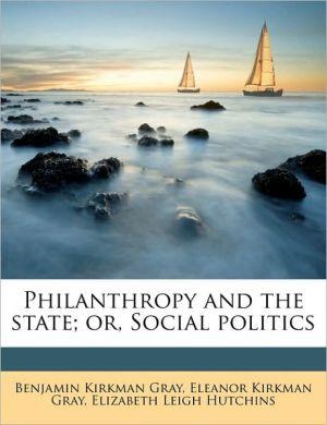 Philanthropy and the state; or, Social politics - Benjamin Kirkman Gray, Eleanor Kirkman Gray, Elizabeth Leigh Hutchins