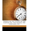 Travels in the Steppes of the Caspian Sea, the Crimea, the Caucasus, Etc - Xavier Hommaire De Hell