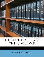 The true history of the Civil War - Guy Carleton Lee