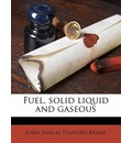 Fuel, Solid Liquid and Gaseous - John Samuel Stafford Brame
