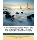 A High-School Dictionary of the English Language Explanatory, Pronouncing, and Synonymous - Noah Webster