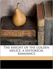 The knight of the golden melice, a historical ramoance - John Turvill Adams