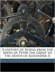 A history of Russia from the birth of Peter the Great to the death of Alexander II - William Richard Morfill