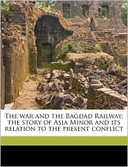 The war and the Bagdad Railway; the story of Asia Minor and its relation to the present conflict - Morris Jastrow