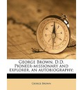 George Brown, D.D. Pioneer-Missionary and Explorer, an Autobiography; - George Brown