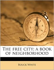 The free city; a book of neighborhood - Bouck White