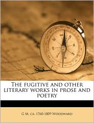 The fugitive and other literary works in prose and poetry - G M. ca. 1760-1809 Woodward