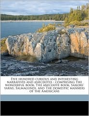 Five hundred curious and interesting narratives and anecdotes: comprising The wonderful book, The anecdote book, Sailors' yarns, Salmagundi, and The domestic manners of the Americans